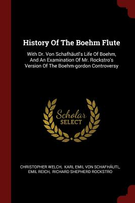History of the Boehm Flute: With Dr. Von Schafhautl's Life of Boehm, and an Examination of Mr. Rockstro's Version of the Boehm-Gordon Controversy - Welch, Christopher, and Karl Emil Von Schafhautl (Creator), and Reich, Emil