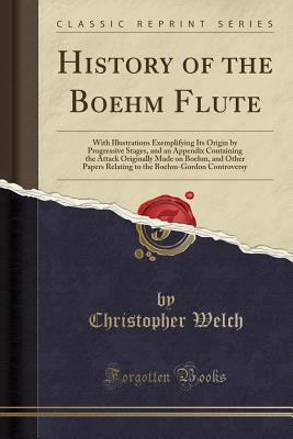 History of the Boehm Flute: With Illustrations Exemplifying Its Origin by Progressive Stages, and an Appendix Containing the Attack Originally Made on Boehm, and Other Papers Relating to the Boehm-Gordon Controversy (Classic Reprint) - Welch, Christopher