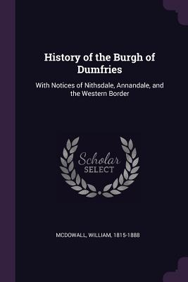 History of the Burgh of Dumfries: With Notices of Nithsdale, Annandale, and the Western Border - McDowall, William