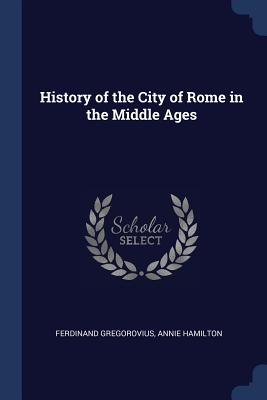 History of the City of Rome in the Middle Ages - Gregorovius, Ferdinand, and Hamilton, Annie