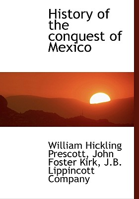 History of the Conquest of Mexico - Prescott, William Hickling, and Kirk, John Foster, and J B Lippincott Company (Creator)