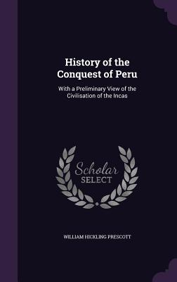 History of the Conquest of Peru: With a Preliminary View of the Civilisation of the Incas - Prescott, William Hickling