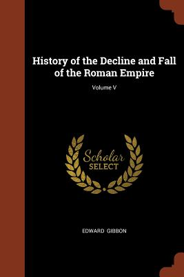 History of the Decline and Fall of the Roman Empire; Volume V - Gibbon, Edward
