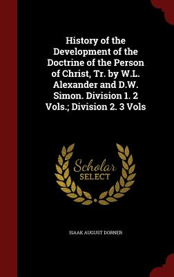 History of the Development of the Doctrine of the Person of Christ, Tr. by W.L. Alexander and D.W. Simon. Division 1. 2 Vols.; Division 2. 3 Vols - Dorner, Isaak August