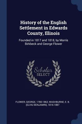 History of the English Settlement in Edwards County, Illinois: Founded in 1817 and 1818, by Morris Birkbeck and George Flower - Flower, George, and Washburne, Elihu Benjamin