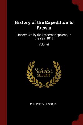 History of the Expedition to Russia: Undertaken by the Emperor Napoleon, in the Year 1812; Volume I - Segur, Philippe-Paul