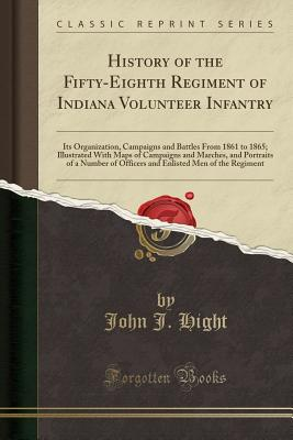 History of the Fifty-Eighth Regiment of Indiana Volunteer Infantry: Its Organization, Campaigns and Battles from 1861 to 1865; Illustrated with Maps of Campaigns and Marches, and Portraits of a Number of Officers and Enlisted Men of the Regiment - Hight, John J