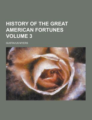 History of the Great American Fortunes Volume 3 - Myers, Gustavus