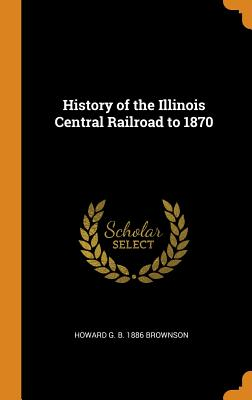 History of the Illinois Central Railroad to 1870 - Brownson, Howard G B 1886