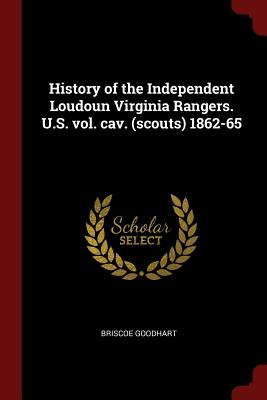 History of the Independent Loudoun Virginia Rangers. U.S. Vol. Cav. (Scouts) 1862-65 - Goodhart, Briscoe