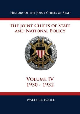 History of the Joint Chiefs of Staff: The Joint Chiefs of Staff and National Policy - 1950 - 1952 (Volume IV) - Poole, Walter S, Dr.