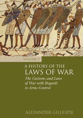 History of the Laws of War: Volume 3: The Customs and Laws of War with Regards to Arms Control - Gillespie, Alexander