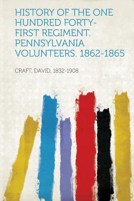 History of the One Hundred Forty-First Regiment. Pennsylvania Volunteers. 1862-1865 - 1832-1908, Craft David (Creator)