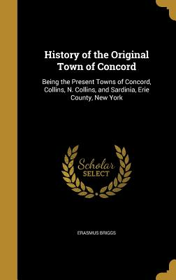 History of the Original Town of Concord: Being the Present Towns of Concord, Collins, N. Collins, and Sardinia, Erie County, New York - Briggs, Erasmus