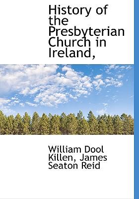 History of the Presbyterian Church in Ireland, - Killen, William D, and Reid, James Seaton