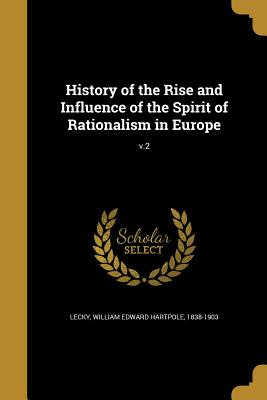 History of the Rise and Influence of the Spirit of Rationalism in Europe; V.2 - Lecky, William Edward Hartpole 1838-190 (Creator)