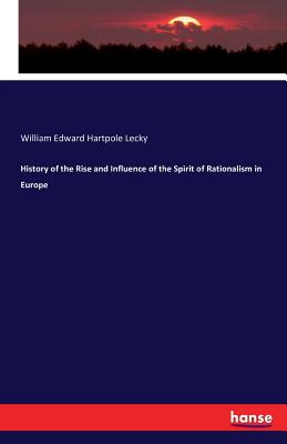 History of the Rise and Influence of the Spirit of Rationalism in Europe - Lecky, William Edward Hartpole