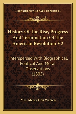 History of the Rise, Progress and Termination of the American Revolution V2: Interspersed with Biographical, Political and Moral Observations (1805) - Warren, Mrs Mercy Otis