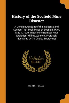 History of the Scofield Mine Disaster: A Concise Account of the Incidents and Scenes That Took Place at Scofield, Utah, May 1, 1900. When Mine Number Four Exploded, Killing 200 Men. Profusely Illustrated by 70 Choice Engravings - Dilley, J W 1861-