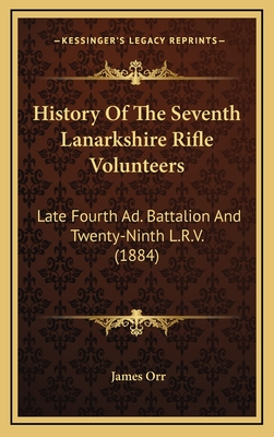 History of the Seventh Lanarkshire Rifle Volunteers: Late Fourth Ad. Battalion and Twenty-Ninth L.R.V. (1884) - Orr, James
