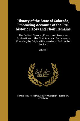 History of the State of Colorado, Embracing Accounts of the Pre-Historic Races and Their Remains: The Earliest Spanish, French and American Explorations ... the First American Settlements Founded, the Original Discoveries of Gold in the Rocky...; Volume 1 - Hall, Frank 1836-1917, and Rocky Mountain Historical Company (Creator)