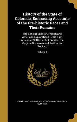 History of the State of Colorado, Embracing Accounts of the Pre-Historic Races and Their Remains: The Earliest Spanish, French and American Explorations ... the First American Settlements Founded, the Original Discoveries of Gold in the Rocky...; Volume 3 - Hall, Frank 1836-1917, and Rocky Mountain Historical Company (Creator)