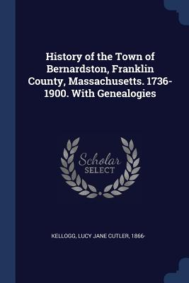 History of the Town of Bernardston, Franklin County, Massachusetts. 1736-1900. with Genealogies - Kellogg, Lucy Jane Cutler