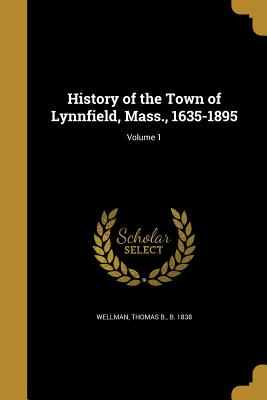History of the Town of Lynnfield, Mass., 1635-1895; Volume 1 - Wellman, Thomas B B 1838 (Creator)