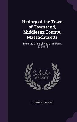 History of the Town of Townsend, Middlesex County, Massachusetts: From the Grant of Hathorn's Farm, 1676-1878 - Sawtelle, Ithamar B