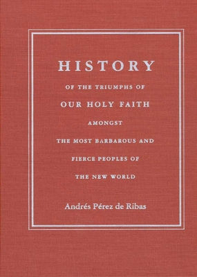 History of the Triumphs: Of Our Holy Faith Amongst the Most Barbarous and Fierce Peoples of the New World - Perez De Ribas, Andres