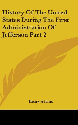 History of the United States During the First Administration of Jefferson Part 2 - Adams, Henry