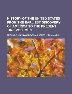 History of the United States from the Earliest Discovery of America to the Present Time - Andrews, Elisha Benjamin
