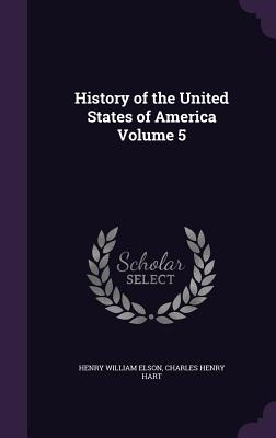 History of the United States of America Volume 5 - Elson, Henry William, and Hart, Charles Henry