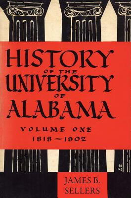 History of the University of Alabama: Volume One, 1818-1902 - Sellers, James Benson