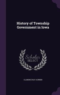 History of Township Government in Iowa - Aurner, Clarence Ray
