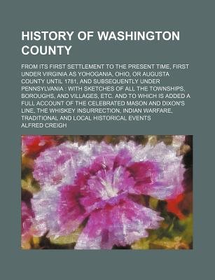 History of Washington County: From Its First Settlement to the Present Time (1871) - Creigh, Alfred