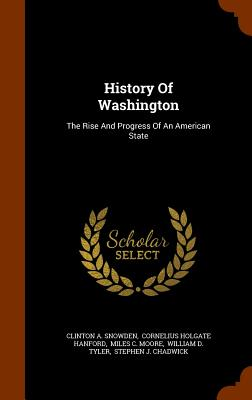 History of Washington: The Rise and Progress of an American State - Snowden, Clinton a, and Cornelius Holgate Hanford (Creator), and Miles C Moore (Creator)