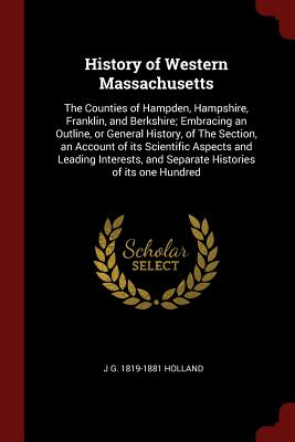 History of Western Massachusetts: The Counties of Hampden, Hampshire, Franklin, and Berkshire; Embracing an Outline, or General History, of the Section, an Account of Its Scientific Aspects and Leading Interests, and Separate Histories of Its One Hundred - Holland, J G 1819-1881