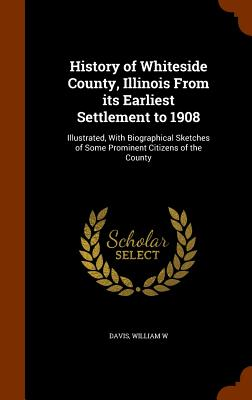 History of Whiteside County, Illinois from Its Earliest Settlement to 1908: Illustrated, with Biographical Sketches of Some Prominent Citizens of the County - Davis, William W