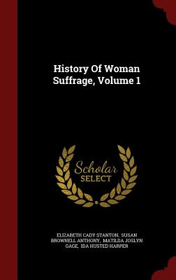 History of Woman Suffrage, Volume 1 - Stanton, Elizabeth Cady, and Susan Brownell Anthony (Creator), and Matilda Joslyn Gage (Creator)