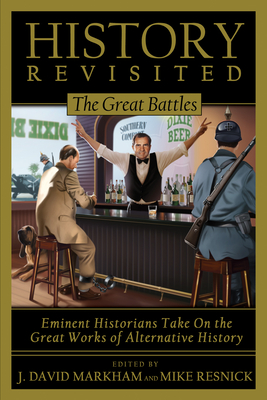History Revisited: The Great Battles, Eminent Historians Take on the Great Works of Alternative History - Markham, J David (Editor), and Resnick, Mike (Editor)