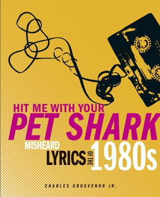 Hit Me with Your Pet Shark: Misheard Lyrics of the 1980s - Grosvenor, Charles, Jr.