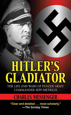 Hitler's Gladiator: The Life and Wars of Panzer Army Commander Sepp Dietrich - Messenger, Charles
