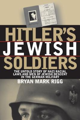 Hitler's Jewish Soldiers: The Untold Story of Nazi Racial Laws and Men of Jewish Descent in the German Military - Rigg, Bryan Mark