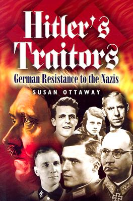 Hitler's Traitors: German Resistance to the Nazis - Ottaway, Susan
