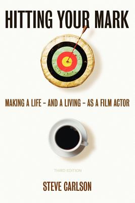 Hitting Your Mark: Making A Life - And A Living - As A Film Actor - THIRD EDITION - Carlson, Steve