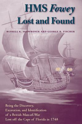 HMS Fowey Lost and Found: Being the Discovery, Excavation, and Identification of a British Man-Of-War Lost Off the Cape of Florida in 1748 - Skowronek, Russell K, Prof., and Fischer, George R
