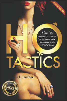 Ho Tactics (Uncut Edition): How to Mindf**k a Man Into Spending, Spoiling, and Sponsoring - Lambert, G L