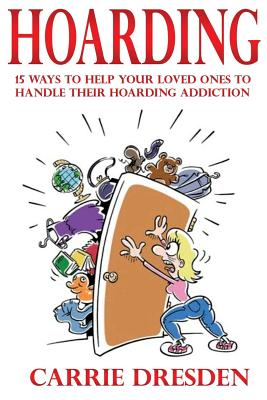Hoarding: 15 Ways to Help Your Loved Ones to Handle Their Hoarding Addiction - Dresden, Carrie