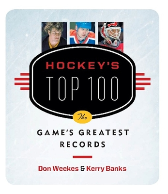 Hockey's Top 100: The Game's Greatest Records - Weekes, Don, and Banks, Kerry